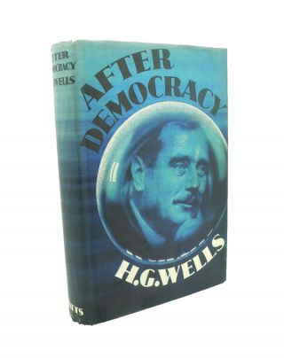 After Democracy. Addresses and Papers on the Present World Situation. H. G. WELLS.