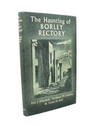 The Haunting of Borley Rectory. Eric J DINGWALL, Kathleen, GOLDNEY, Trevor H. HALL.