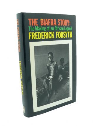 The Biafra Story : The Making of an African Legend. Frederick FORSYTH.